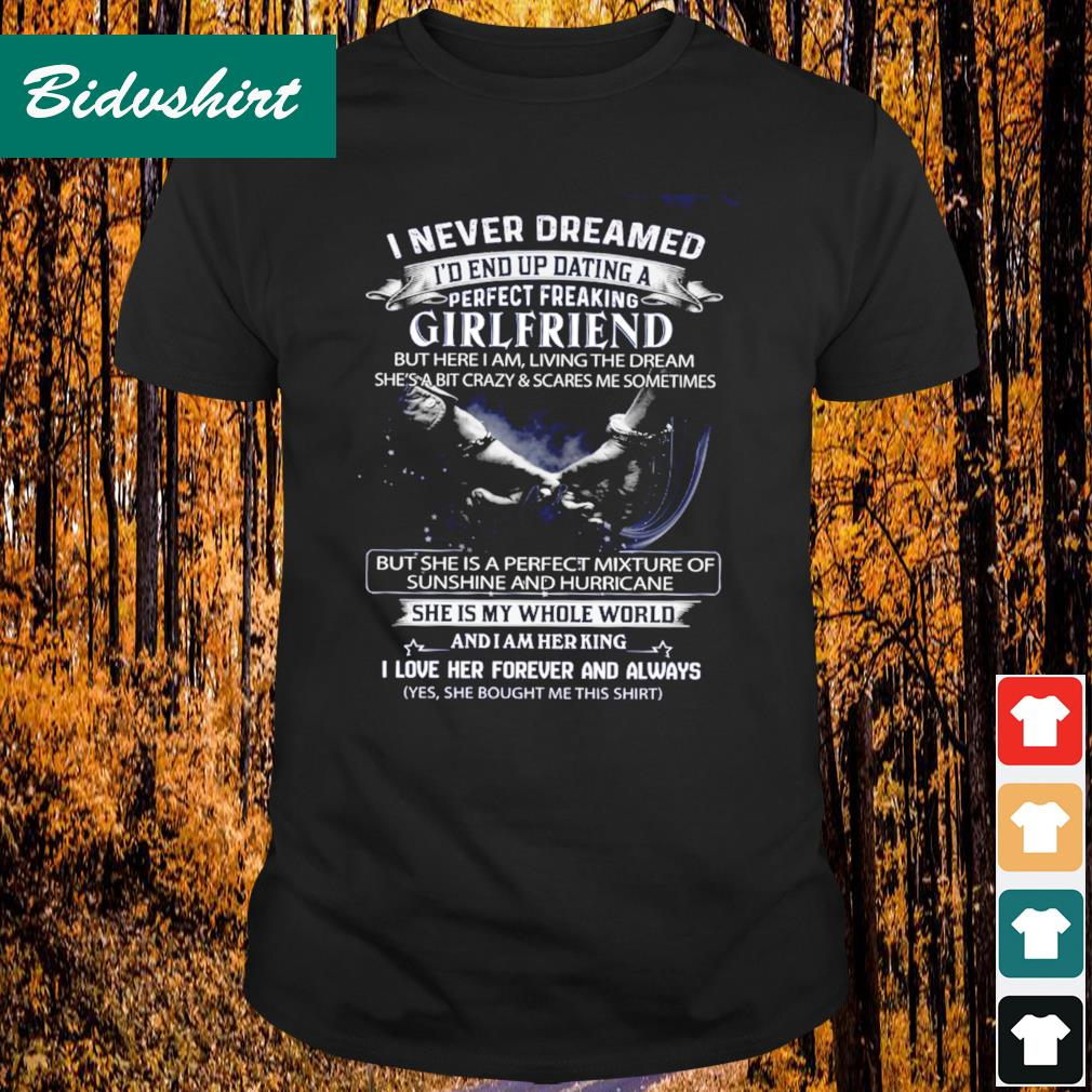 I never dreamed I'd end up dating a perfect freaking girlfriend shirt