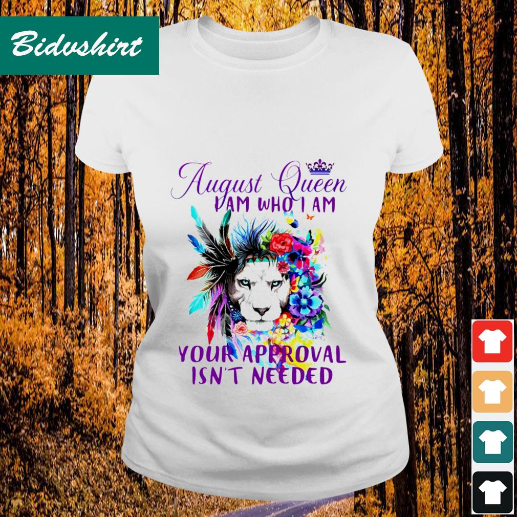 August queen I am who I am your approval isn't needed shrit Ladies-tee