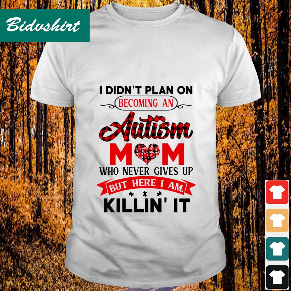 I didn't plan on becoming an autism mom who never gives up but here I am killin' it shirt