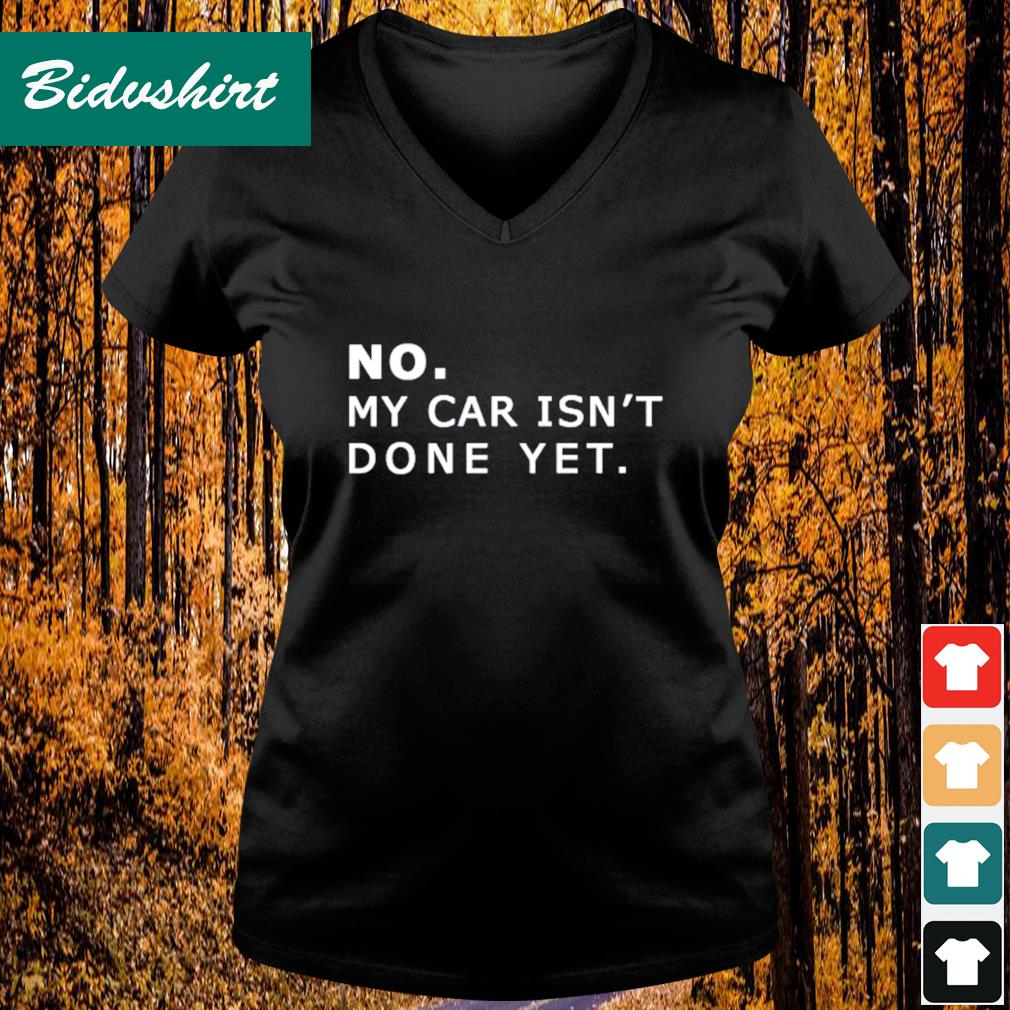 No my car isn't done yet s V-neck t-shirt