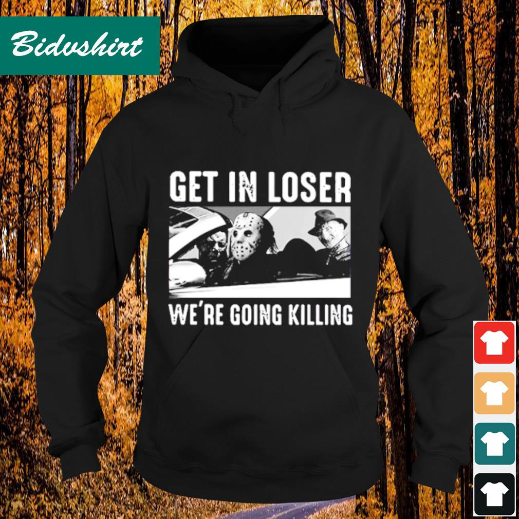 Get in loser we're going killing s Hoodie