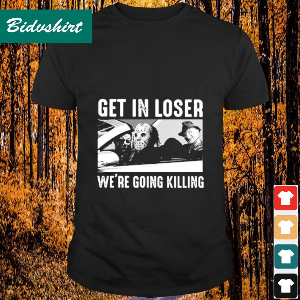 Get in loser we're going killing shirt