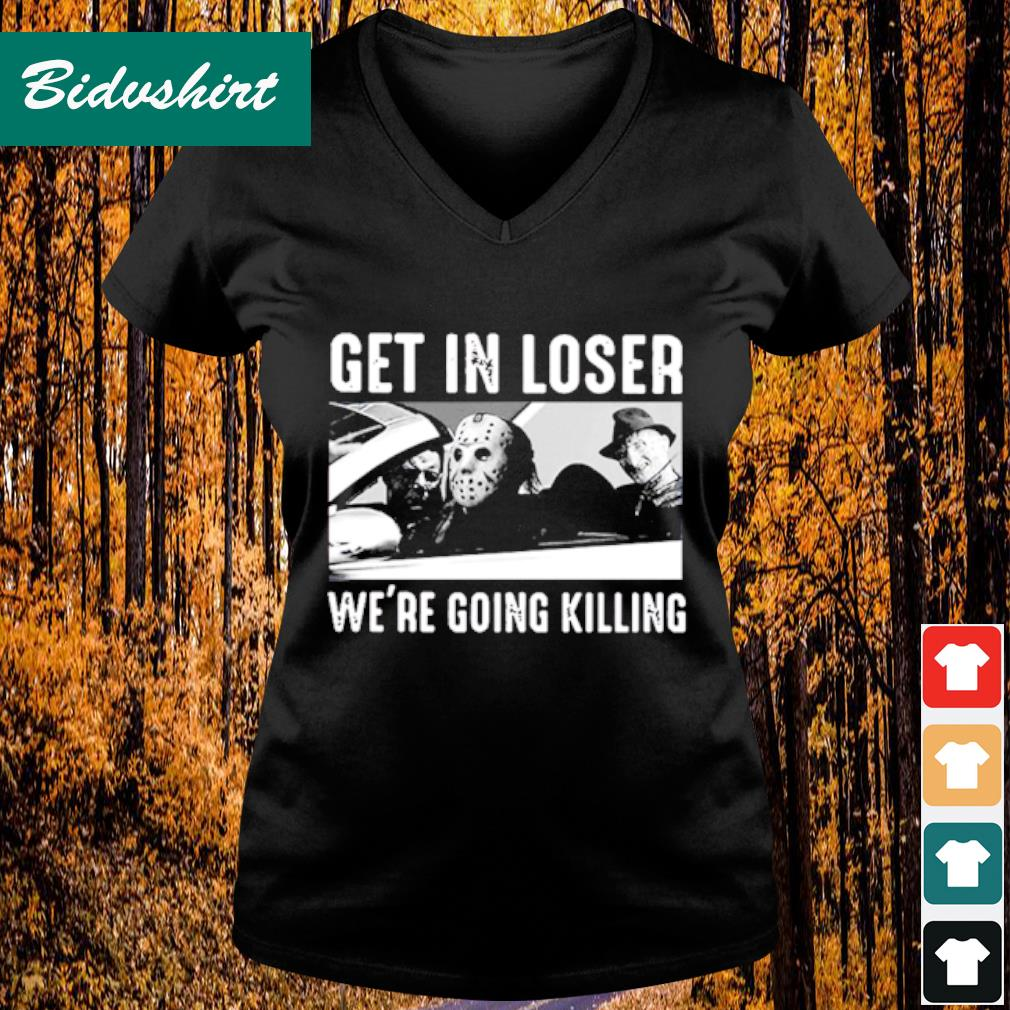 Get in loser we're going killing s V-neck t-shirt