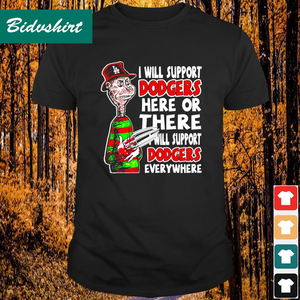 I will support Dodgers here or there I will support Dodgers everywhere shirt