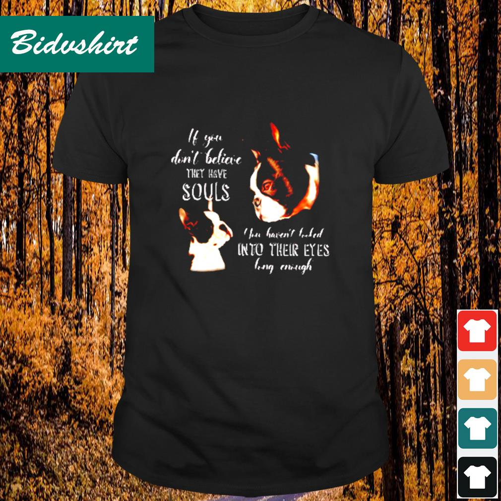 Boston terrier they have souls you haven't looked into their eyes long enough shirt