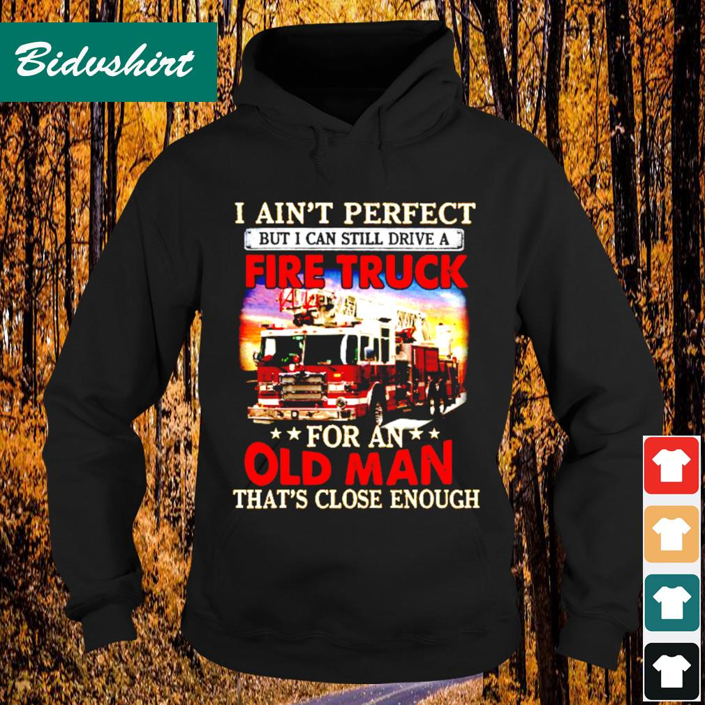 I ain't perfect but I can still drive a fire truck for an that's close enough s Hoodie