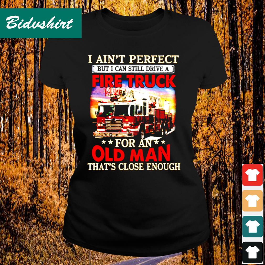 I ain't perfect but I can still drive a fire truck for an that's close enough s Ladies-tee