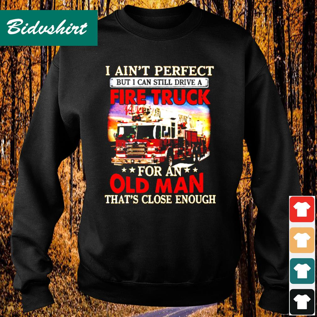 I ain't perfect but I can still drive a fire truck for an that's close enough s Sweater