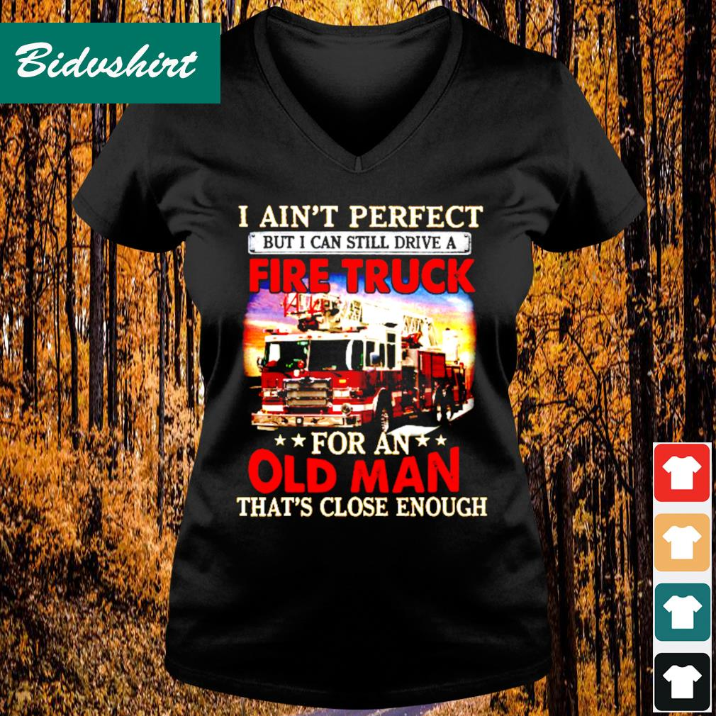 I ain't perfect but I can still drive a fire truck for an that's close enough s V-neck t-shirt