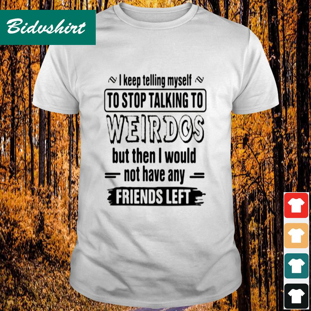 I keep telling myself to stop talking to weirdos but then I would not have any friend left shirt