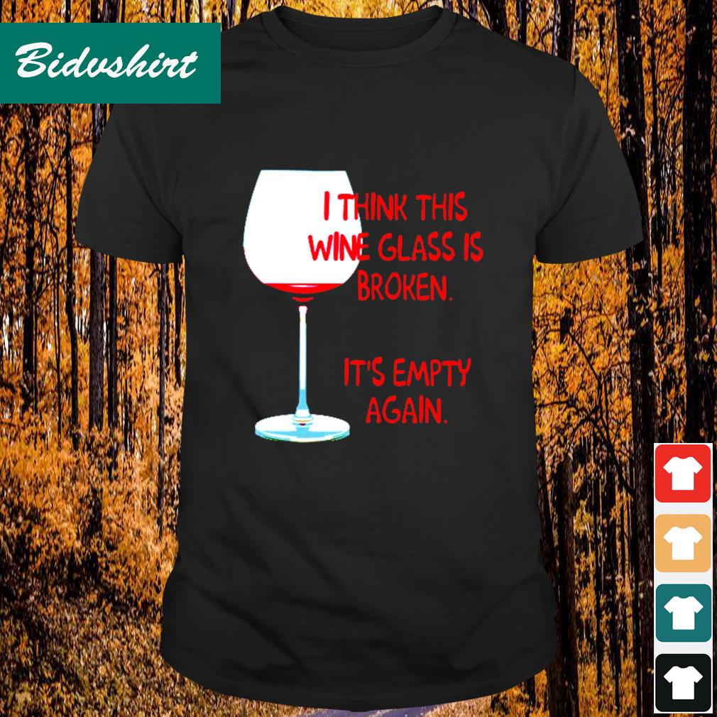 I think this wine glass is broken it's empty again shirt