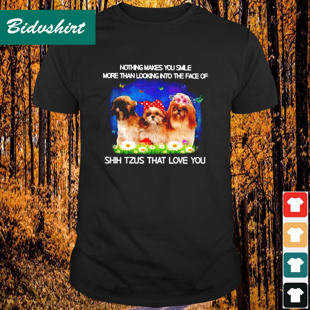 Nothing makes you smile more than looking into the face of Shih Tzus that love you shirt