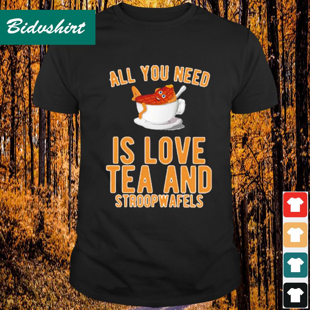 All you need is love tea and stroopwafels shirt