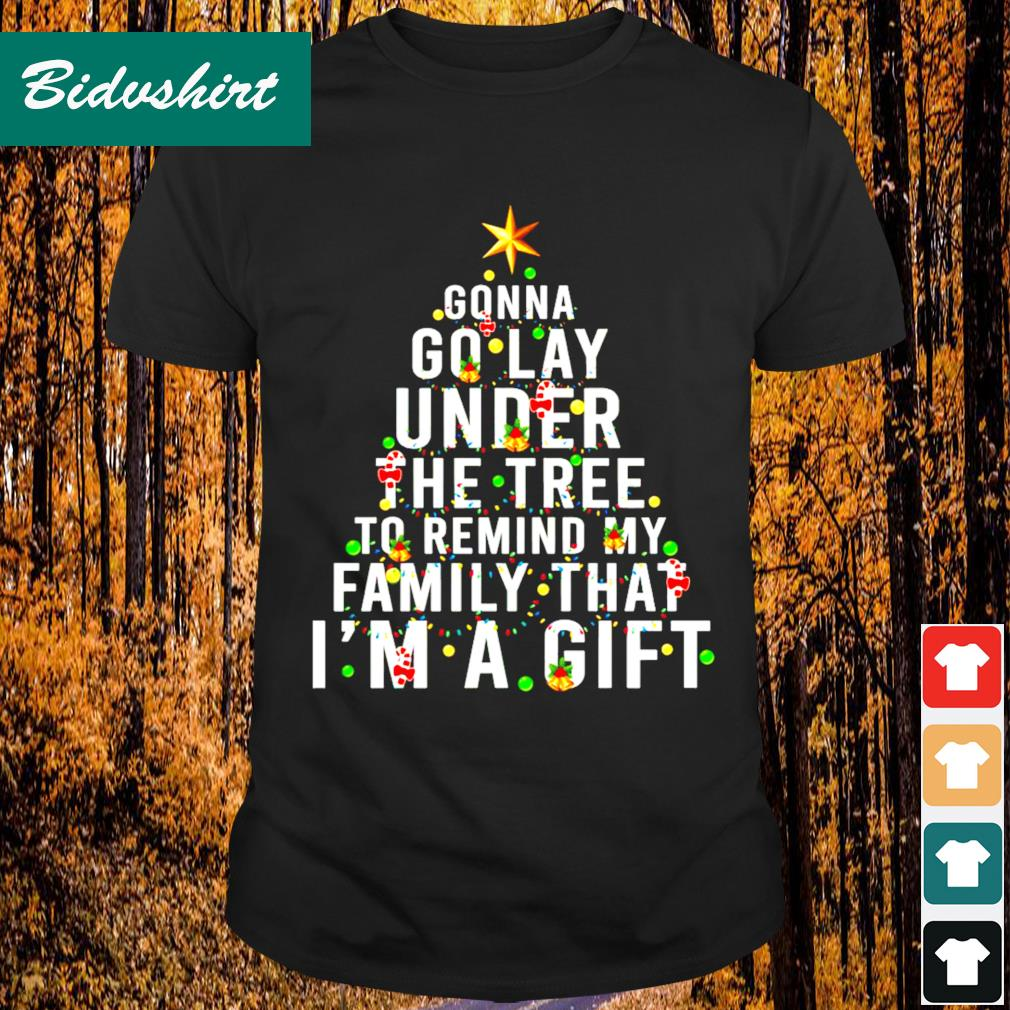 Gonna go lay under the tree to remind my family that I'ma gift Christmas shirt