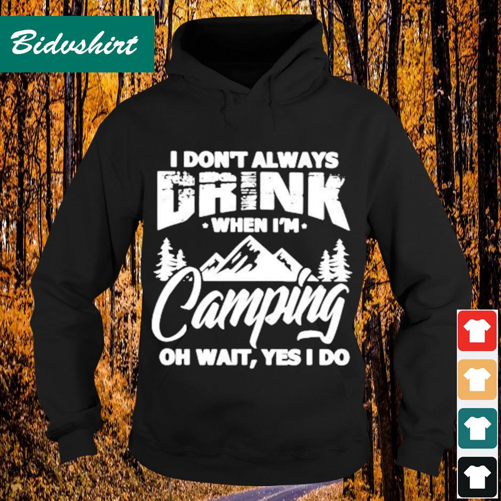 I don't always drink when I'm camping oh wait yes I do s Hoodie