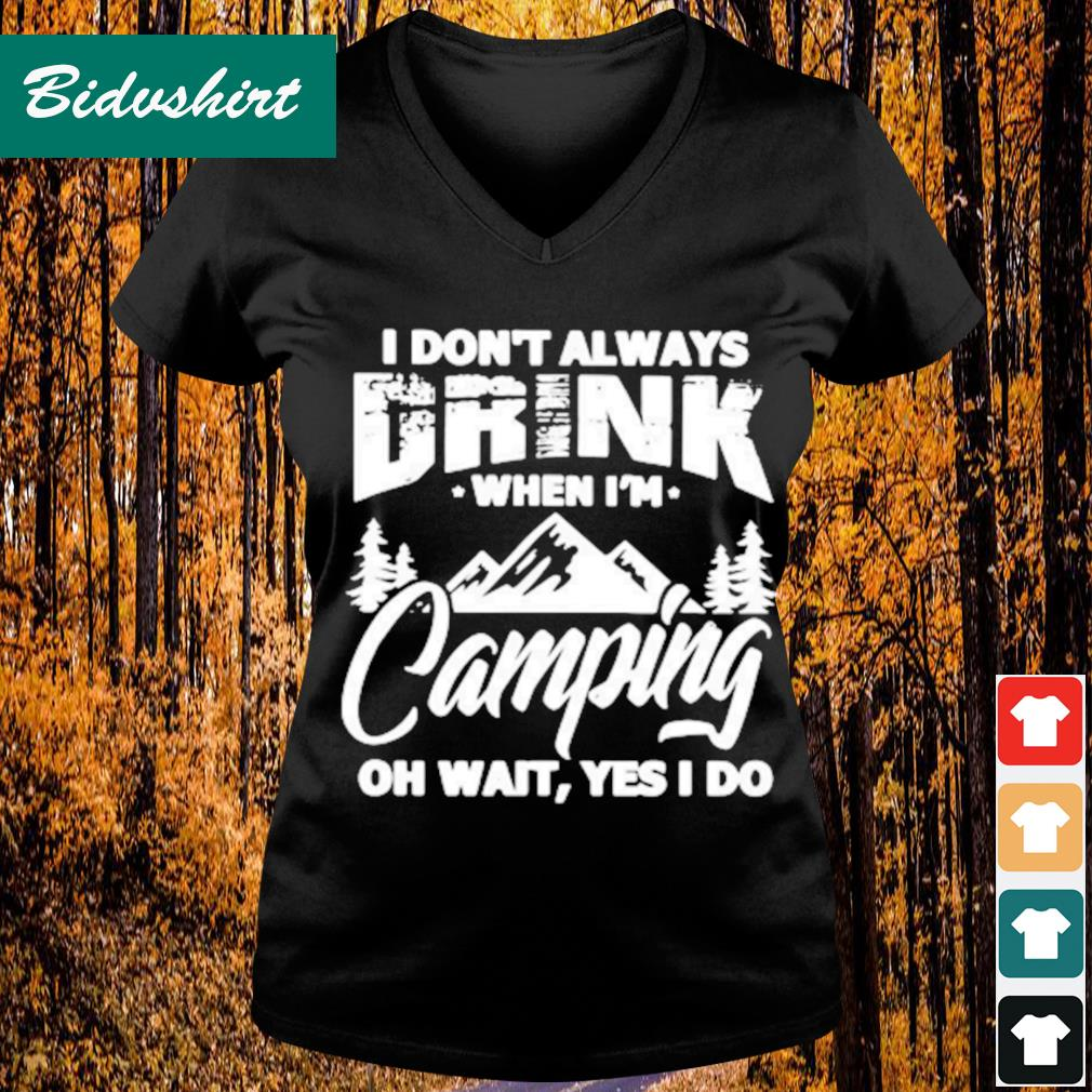 I don't always drink when I'm camping oh wait yes I do s V-neck t-shirt