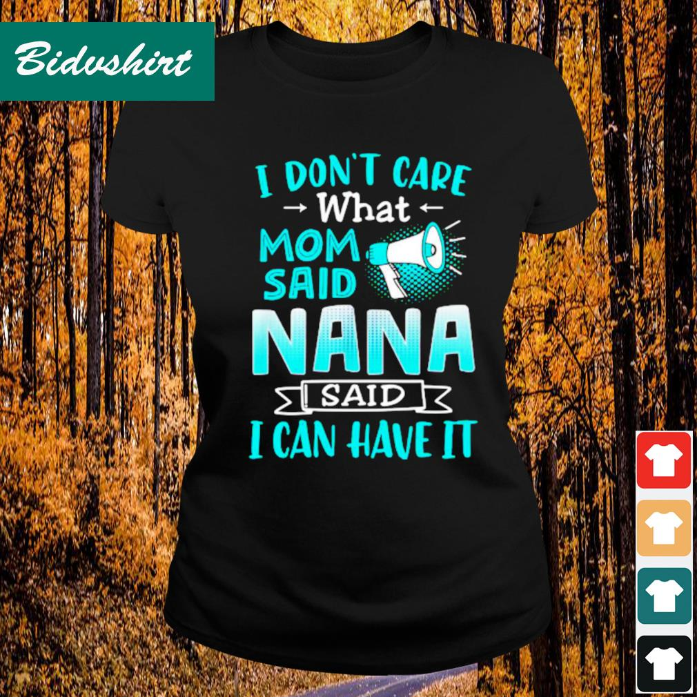 I don't care what mom said nana said I can have it s Ladies-tee
