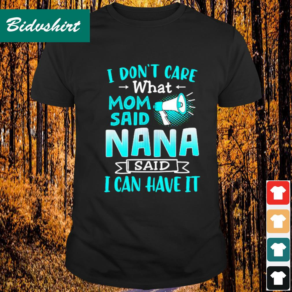 I don't care what mom said nana said I can have it shirt