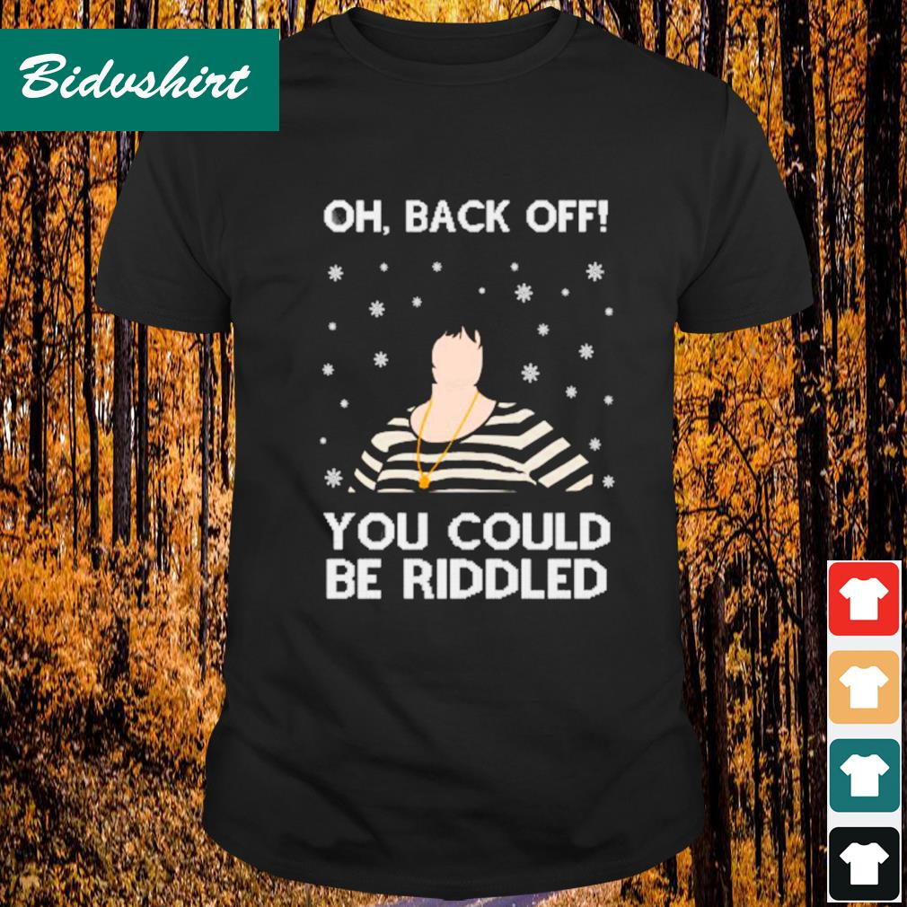 Oh back off you could be riddled Christmas shirt