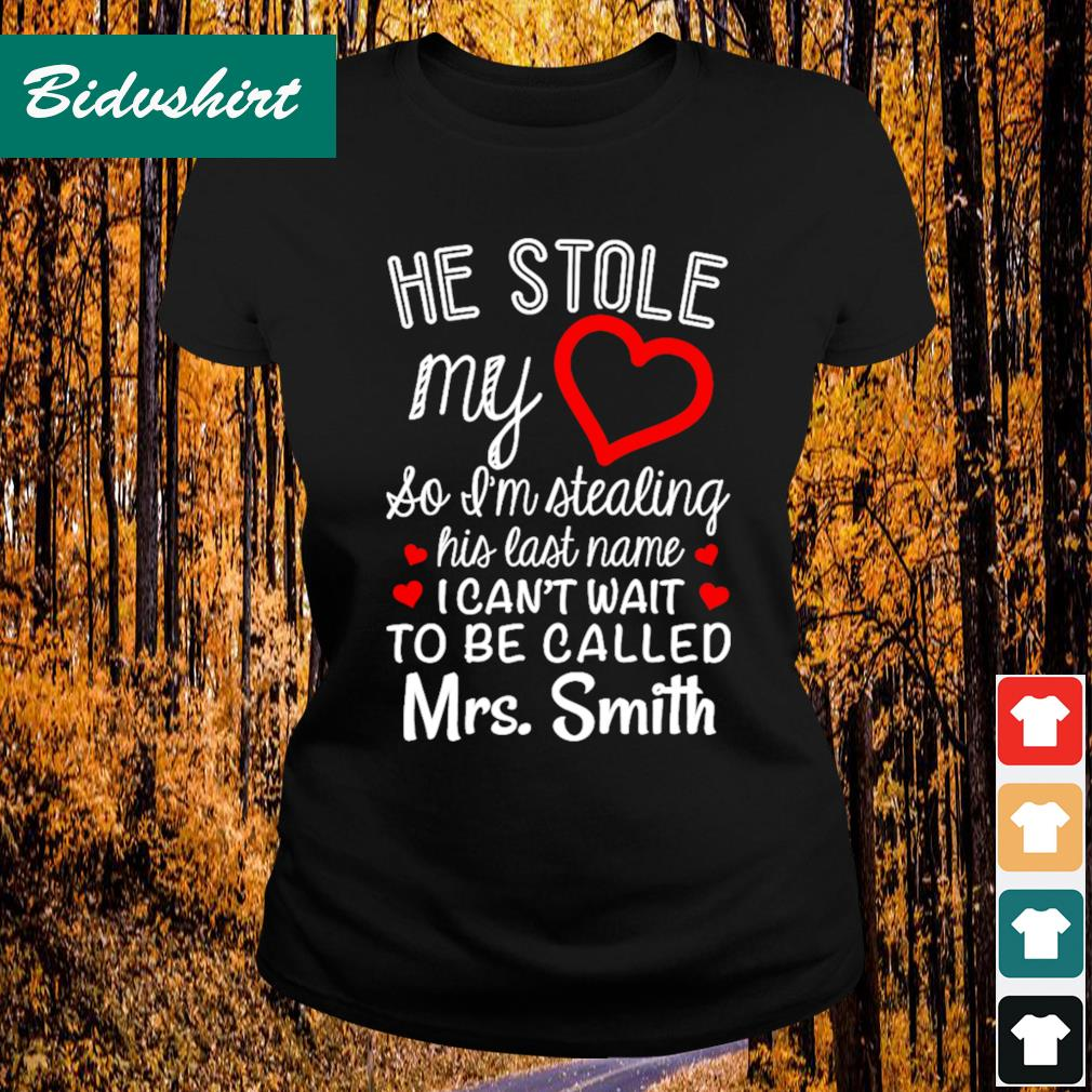 He stole my so I'm tealing his last name I can't wait to be called Mrs Smith s Ladies-tee