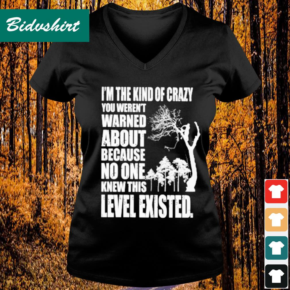 I'm the kind of crazy you weren't earned about because no one knew this s V-neck t-shirt