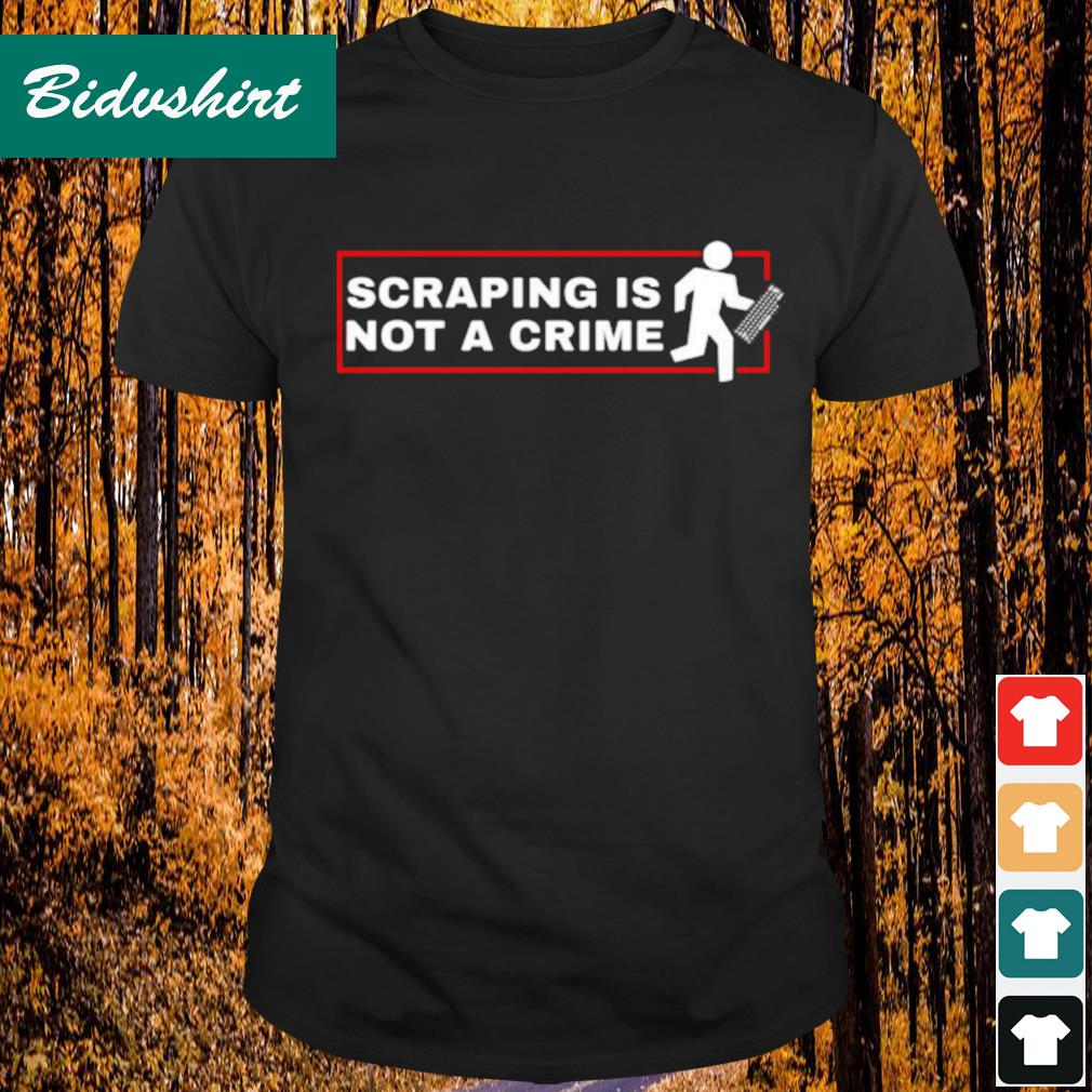 Scraping is not a crime shirt